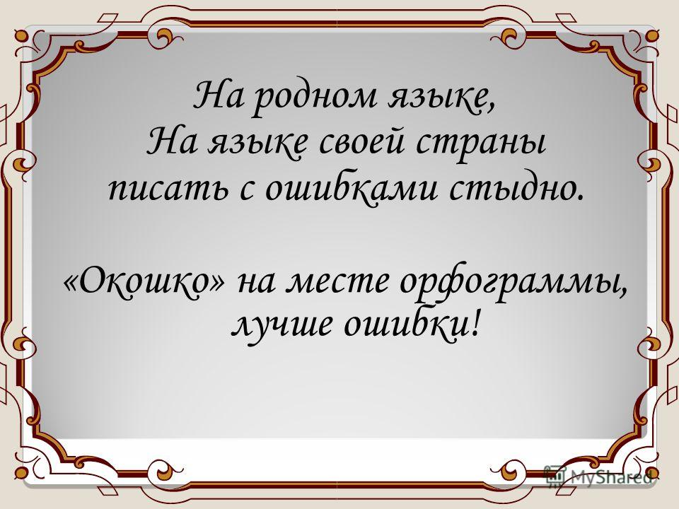 На родном языке, На языке своей страны писать с ошибками стыдно. «Окошко» на месте орфограммы, лучше ошибки!
