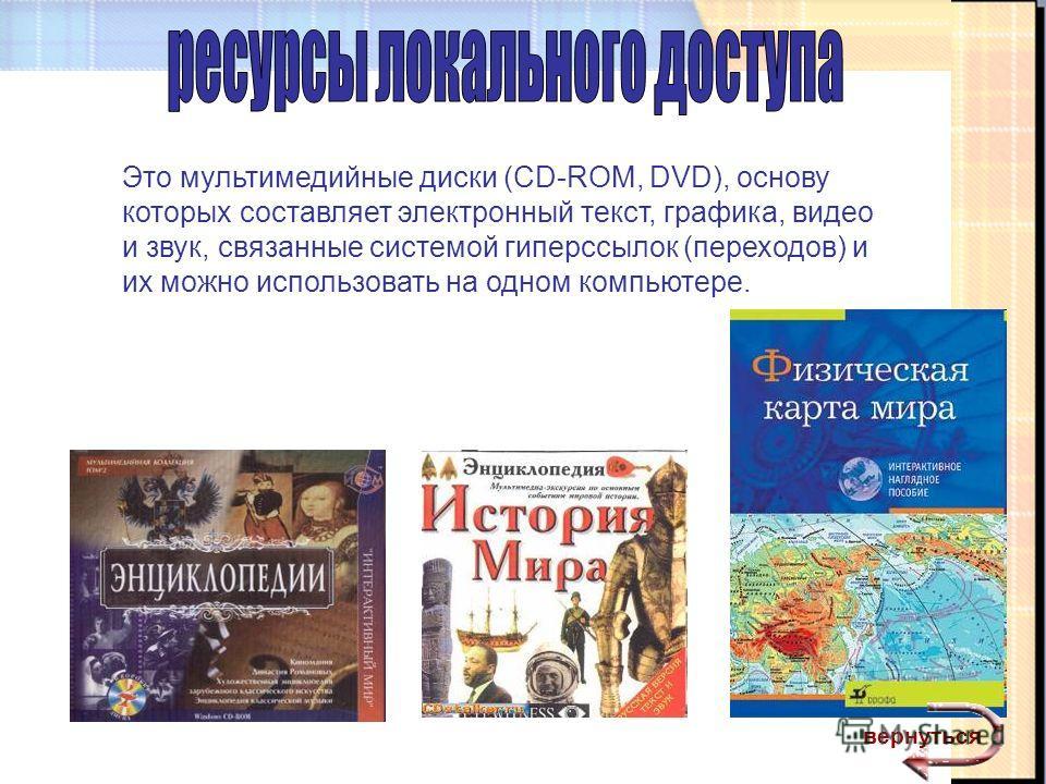 Это мультимедийные диски (CD-ROM, DVD), основу которых составляет электронный текст, графика, видео и звук, связанные системой гиперссылок (переходов) и их можно использовать на одном компьютере. вернуться