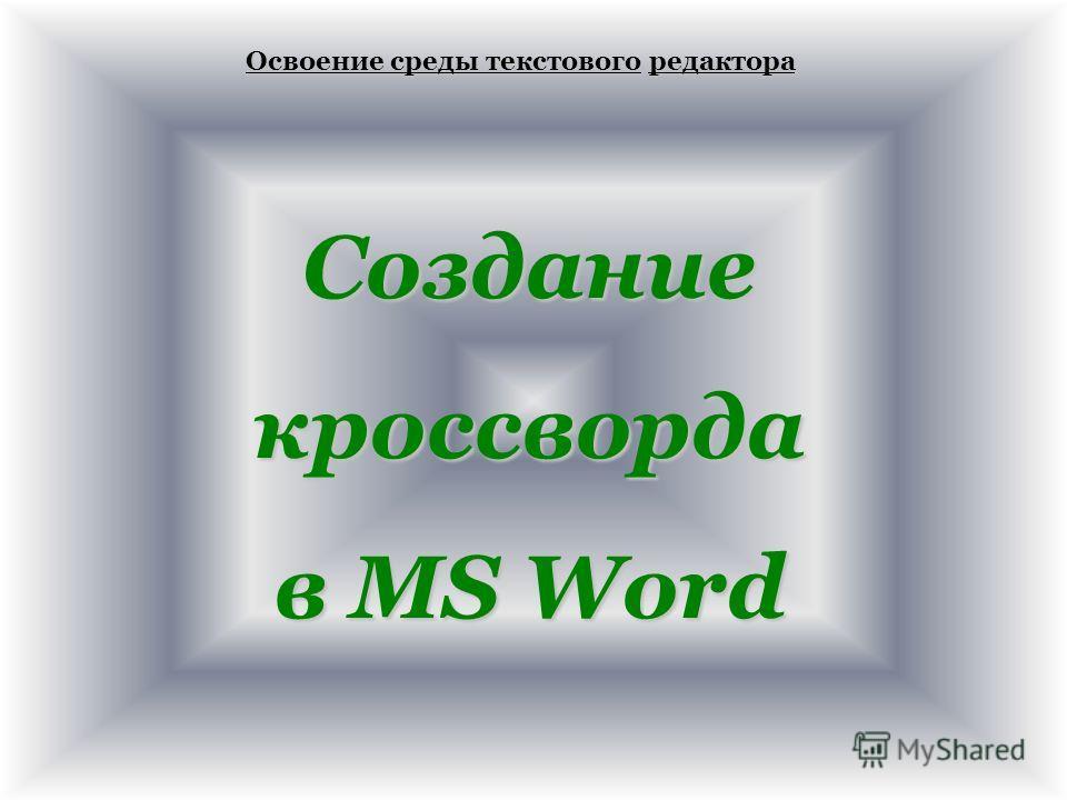Освоение среды текстовогоредактора Освоение среды текстового редактора Созданиекроссворда в MS Word