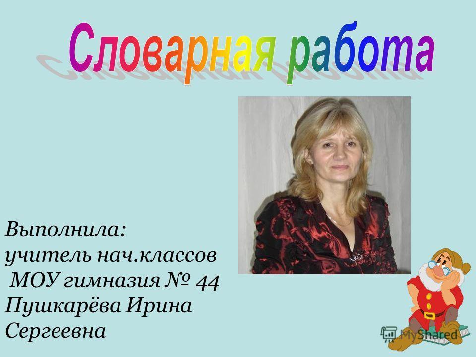 Выполнила: учитель нач.классов МОУ гимназия 44 Пушкарёва Ирина Сергеевна