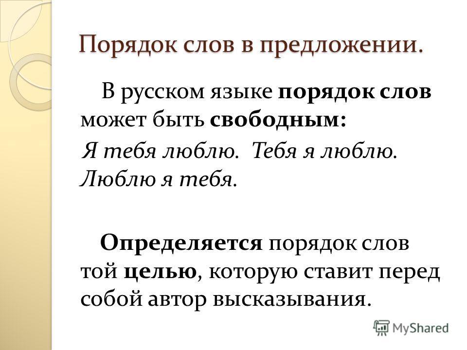 Порядок слов в предложении. В русском языке порядок слов может быть свободным: Я тебя люблю. Тебя я люблю. Люблю я тебя. Определяется порядок слов той целью, которую ставит перед собой автор высказывания.