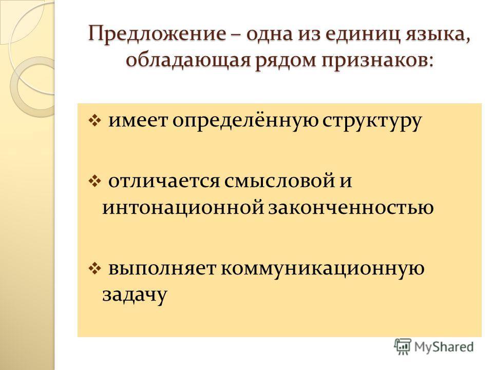 Предложение – одна из единиц языка, обладающая рядом признаков: имеет определённую структуру отличается смысловой и интонационной законченностью выполняет коммуникационную задачу