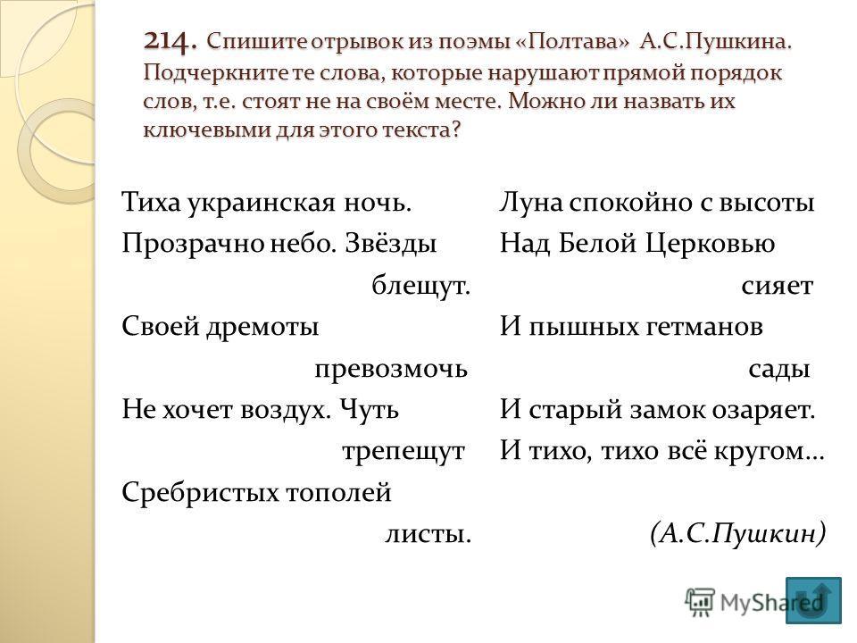 214. Спишите отрывок из поэмы «Полтава» А.С.Пушкина. Подчеркните те слова, которые нарушают прямой порядок слов, т.е. стоят не на своём месте. Можно ли назвать их ключевыми для этого текста? Тиха украинская ночь. Прозрачно небо. Звёзды блещут. Своей