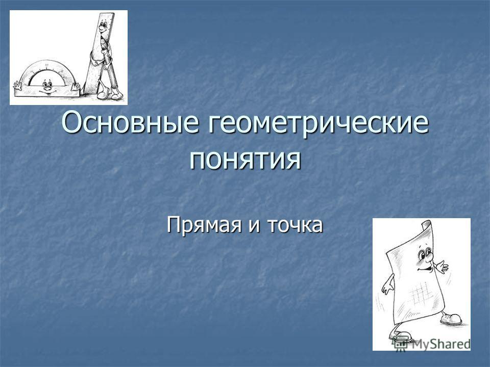 Основные геометрические понятия Прямая и точка