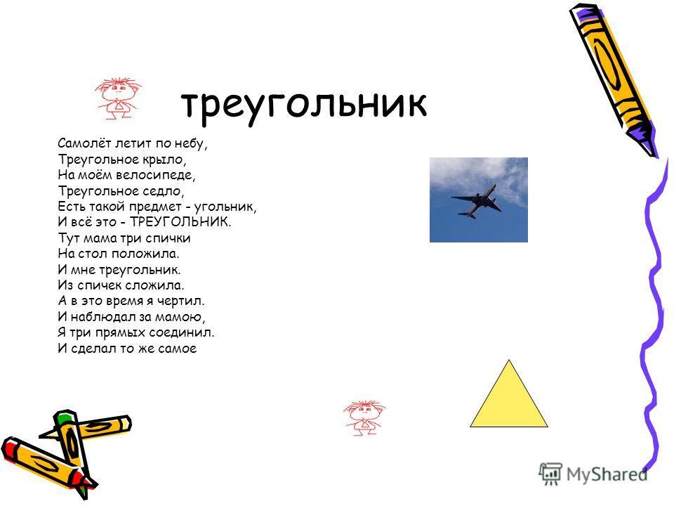 треугольник Самолёт летит по небу, Треугольное крыло, На моём велосипеде, Треугольное седло, Есть такой предмет - угольник, И всё это - ТРЕУГОЛЬНИК. Тут мама три спички На стол положила. И мне треугольник. Из спичек сложила. А в это время я чертил. И