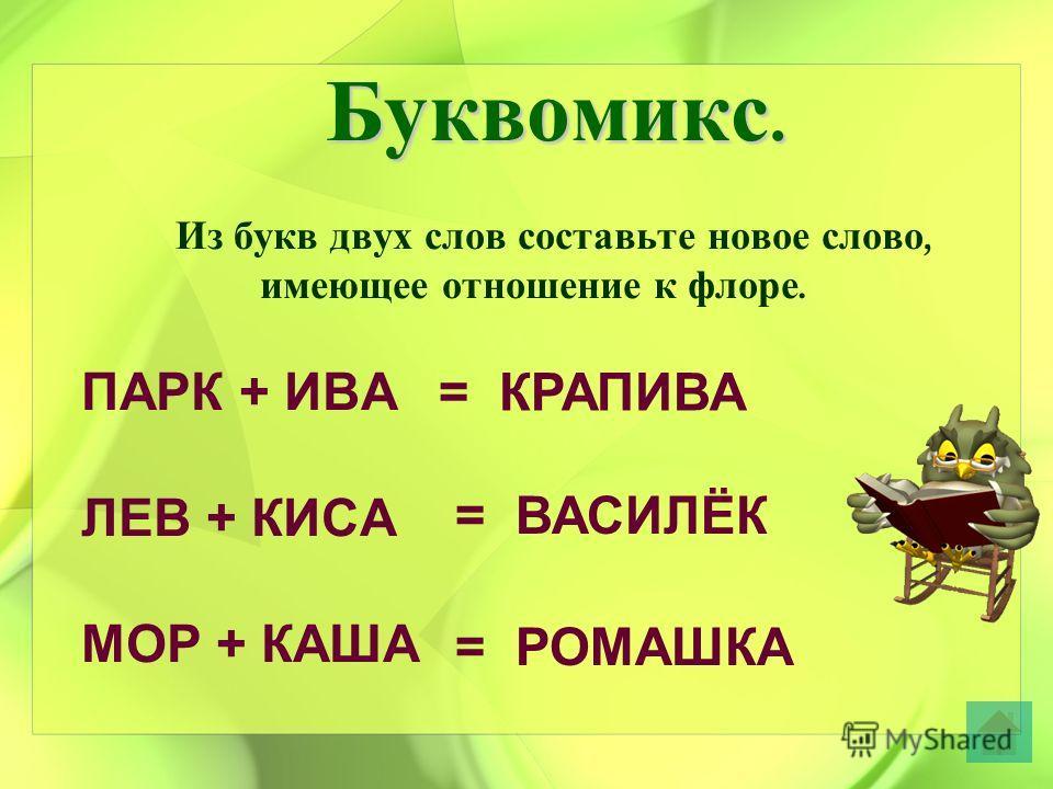 Буквомикс. Из букв двух слов составьте новое слово, имеющее отношение к флоре. ПАРК + ИВА ЛЕВ + КИСА МОР + КАША = КРАПИВА = ВАСИЛЁК = РОМАШКА