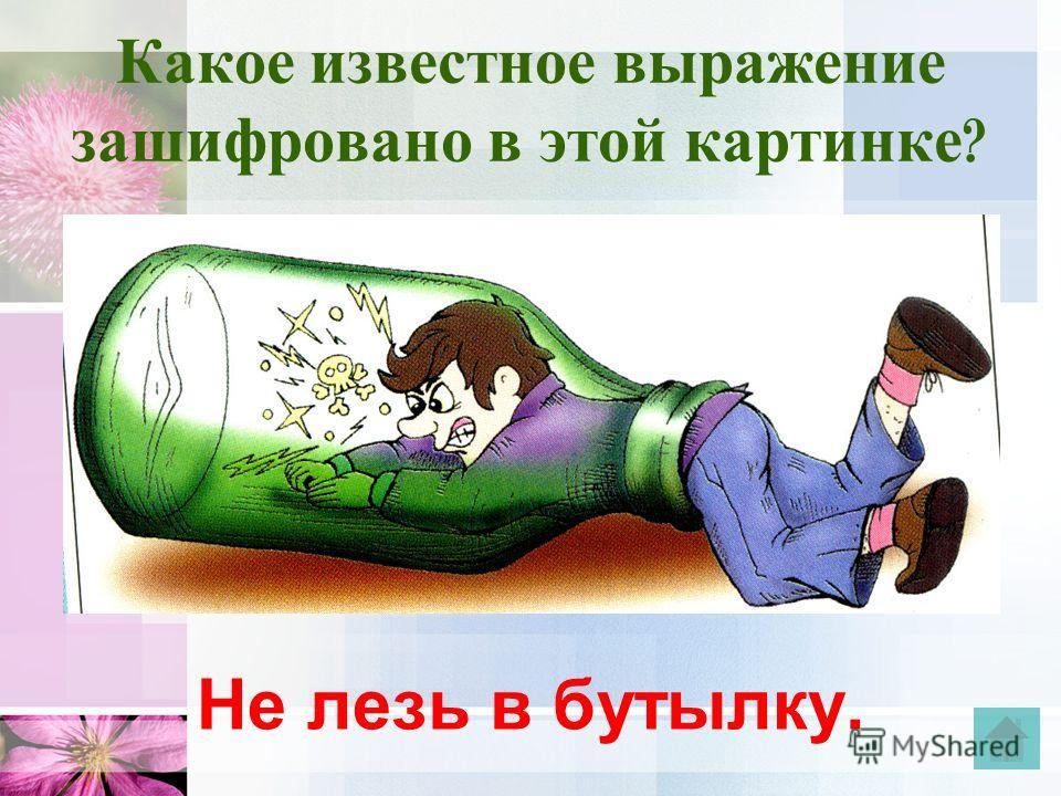 Какое известное выражение зашифровано в этой картинке ? Не лезь в бутылку.