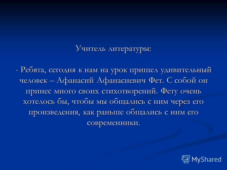 Учитель литературы: - Ребята, сегодня к нам на урок пришел удивительный человек – Афанасий Афанасиевич Фет. С собой он принес много своих стихотворений. Фету очень хотелось бы, чтобы мы общались с ним через его произведения, как раньше общались с ним