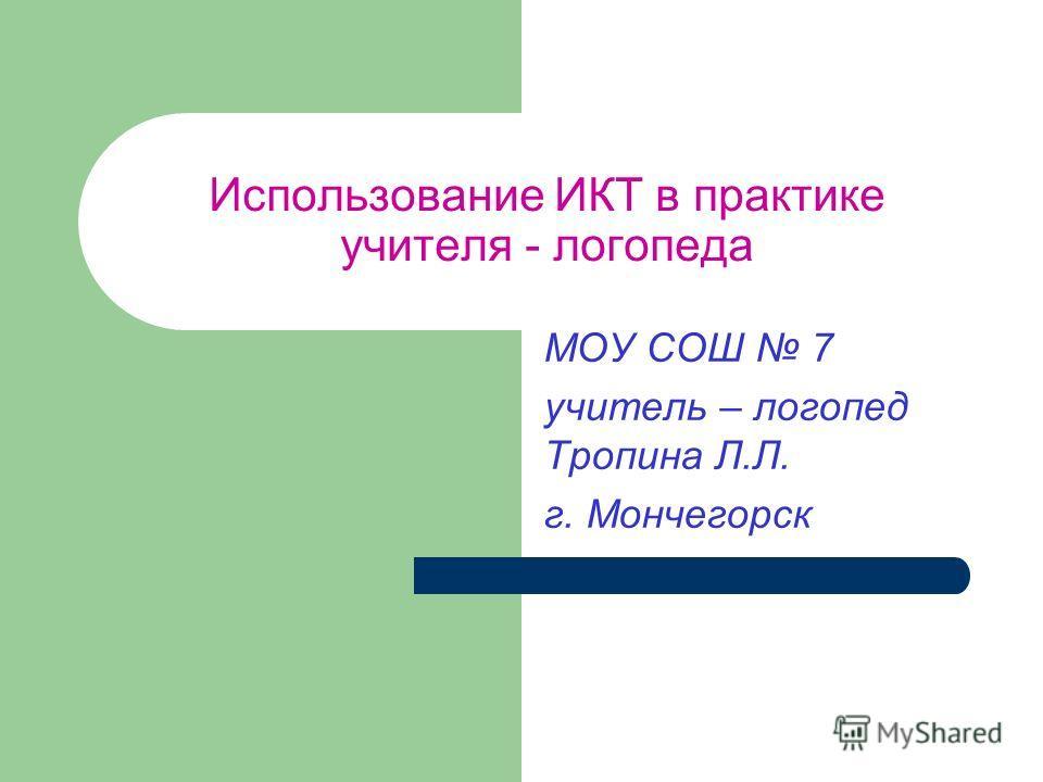 Использование ИКТ в практике учителя - логопеда МОУ СОШ 7 учитель – логопед Тропина Л.Л. г. Мончегорск