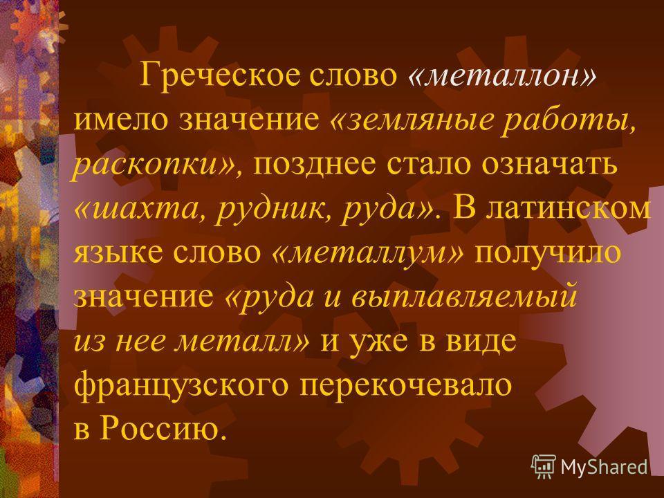 Греческое слово «металлон» имело значение «земляные работы, раскопки», позднее стало означать «шахта, рудник, руда». В латинском языке слово «металлум» получило значение «руда и выплавляемый из нее металл» и уже в виде французского перекочевало в Рос