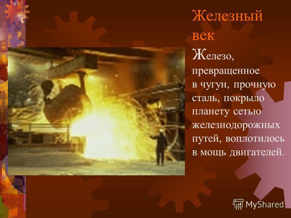 Железный век Ж елезо, превращенное в чугун, прочную сталь, покрыло планету сетью железнодорожных путей, воплотилось в мощь двигателей.