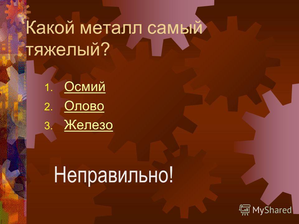 Какой металл самый тяжелый? 1. Осмий Осмий 2. Олово Олово 3. Железо Железо Неправильно!