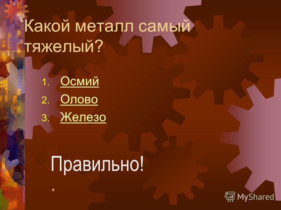 Какой металл самый тяжелый? 1. Осмий Осмий 2. Олово Олово 3. Железо Железо Правильно!