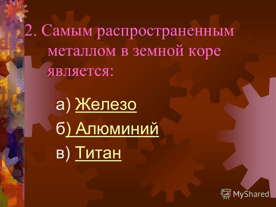 2. Самым распространенным металлом в земной коре является: a) ЖелезоЖелезо б) Алюминий) Алюминий в) ТитанТитан