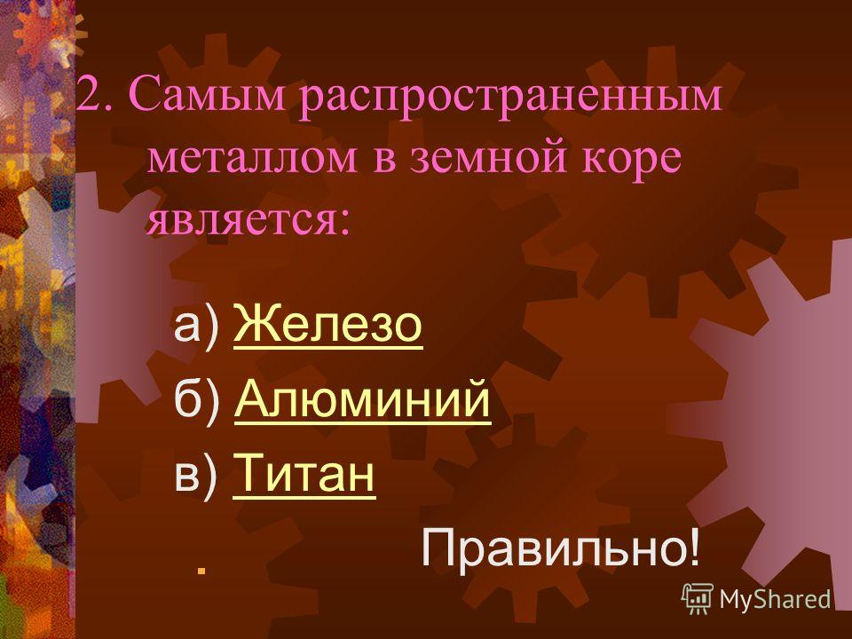 2. Самым распространенным металлом в земной коре является: a) ЖелезоЖелезо б) АлюминийАлюминий в) ТитанТитан Правильно!