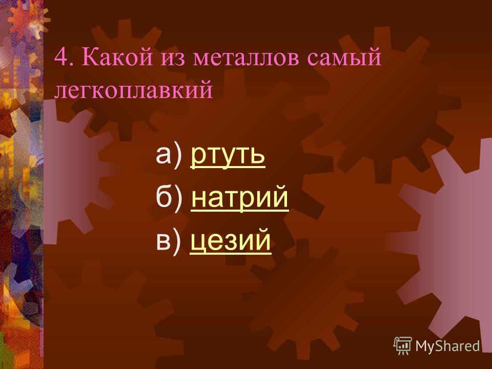 4. Какой из металлов самый легкоплавкий а) ртутьртуть б) натрийнатрий в) цезийцезий