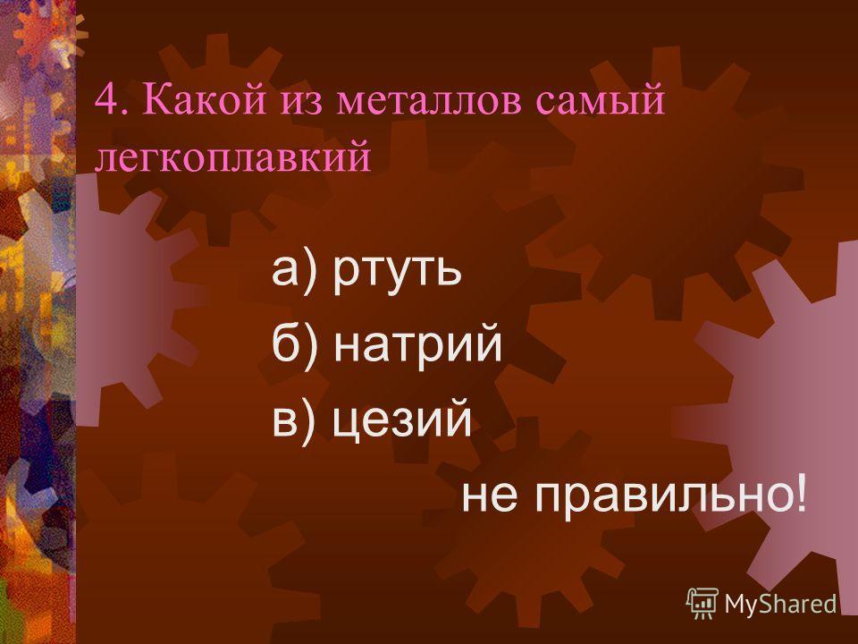 4. Какой из металлов самый легкоплавкий а) ртуть б) натрий в) цезий не правильно!