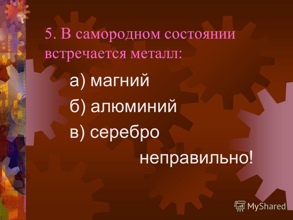 5. В самородном состоянии встречается металл: а) магний б) алюминий в) серебро неправильно!