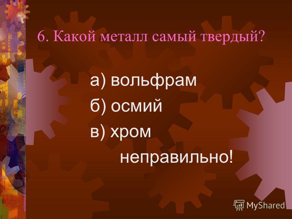 6. Какой металл самый твердый? а) вольфрам б) осмий в) хром неправильно!