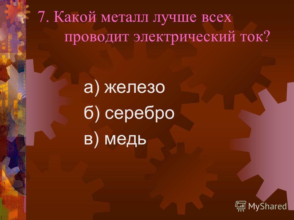7. Какой металл лучше всех проводит электрический ток? а) железо б) серебро в) медь