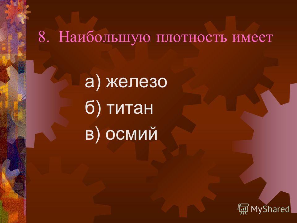 8. Наибольшую плотность имеет а) железо б) титан в) осмий