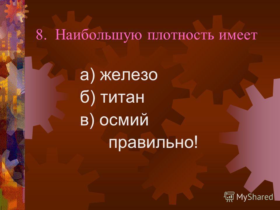 8. Наибольшую плотность имеет а) железо б) титан в) осмий правильно!