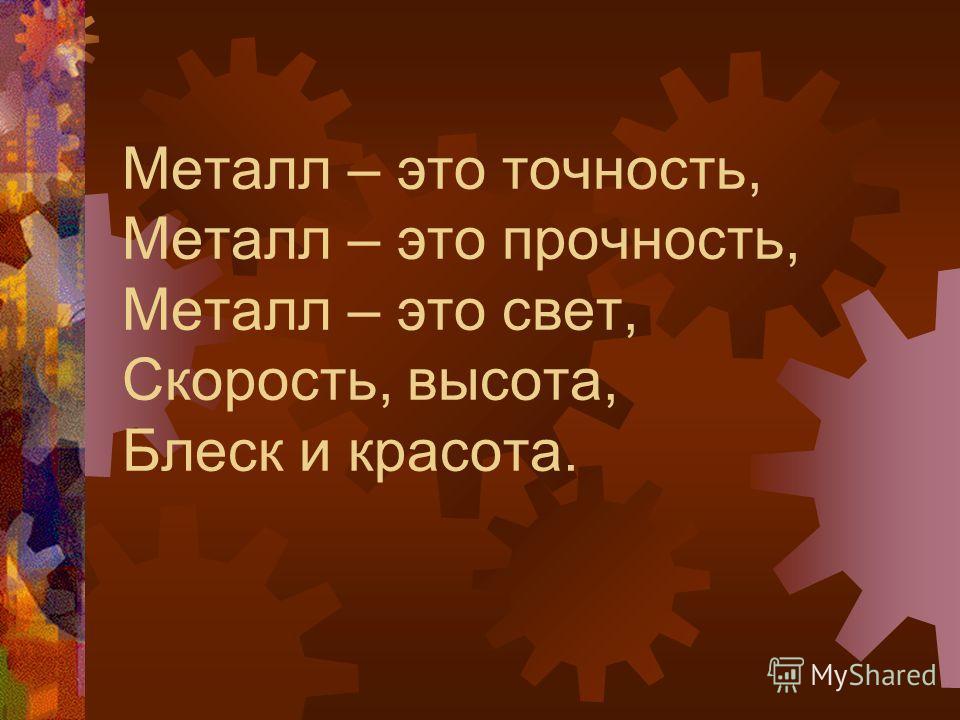 Металл – это точность, Металл – это прочность, Металл – это свет, Скорость, высота, Блеск и красота.