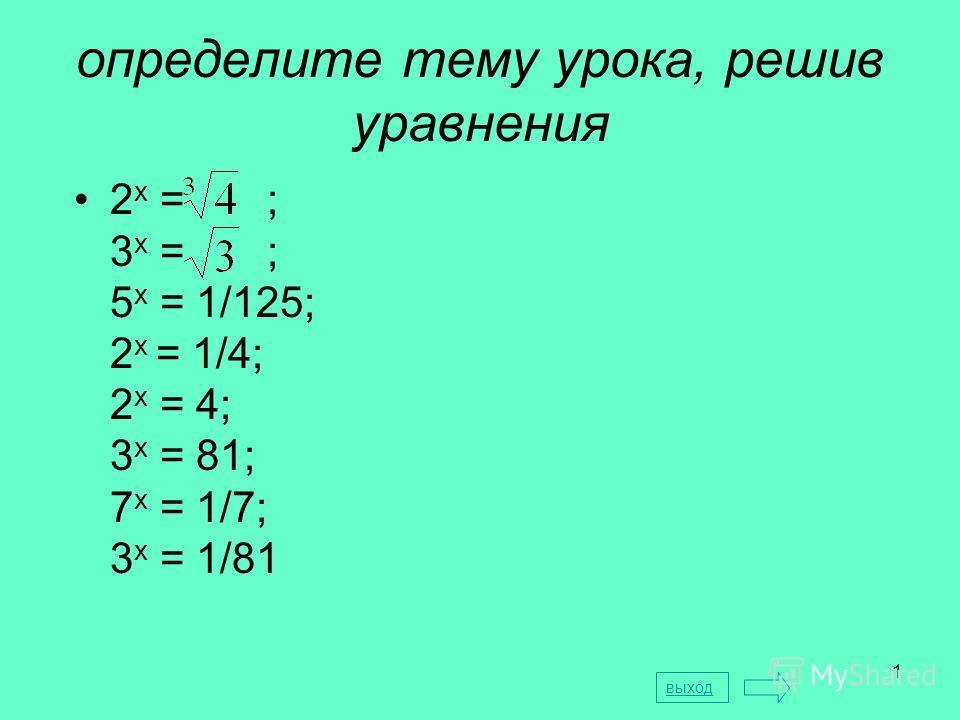 1 определите тему урока, решив уравнения 2 х = ; 3 х = ; 5 х = 1/125; 2 х = 1/4; 2 х = 4; 3 х = 81; 7 х = 1/7; 3 х = 1/81 выход
