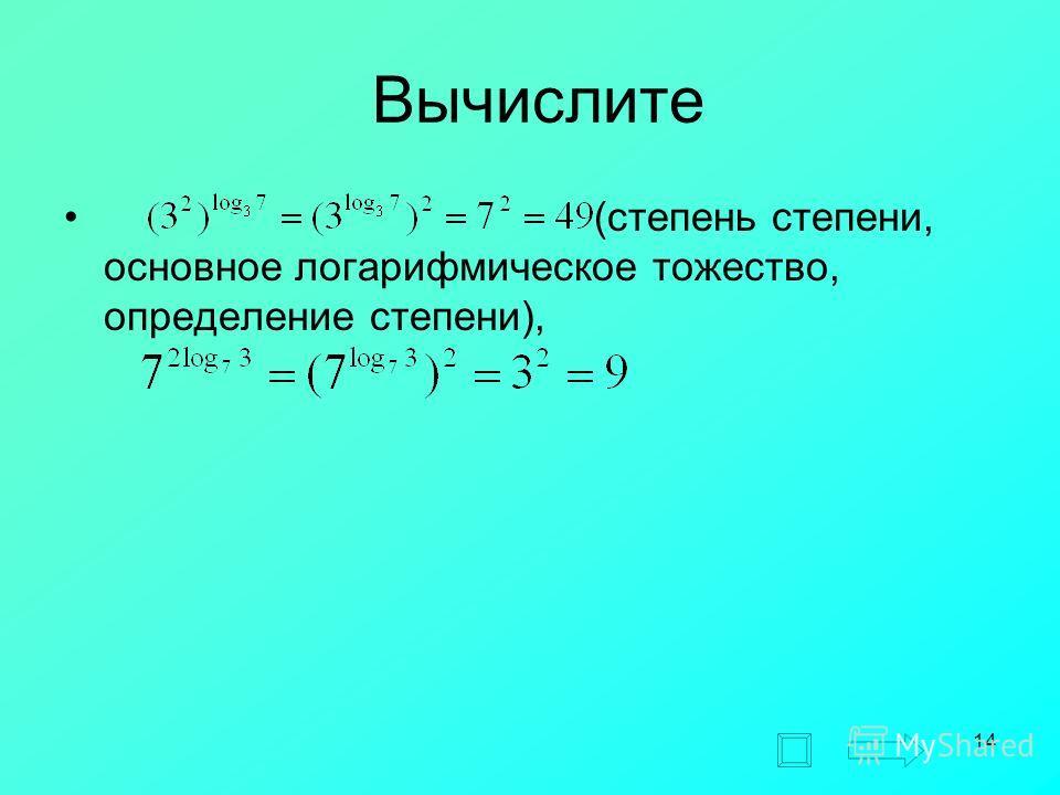 14 Вычислите (степень степени, основное логарифмическое тожество, определение степени),