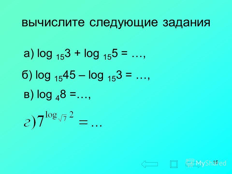15 вычислите следующие задания а) log 15 3 + log 15 5 = …, б) log 15 45 – log 15 3 = …, в) log 4 8 =…,