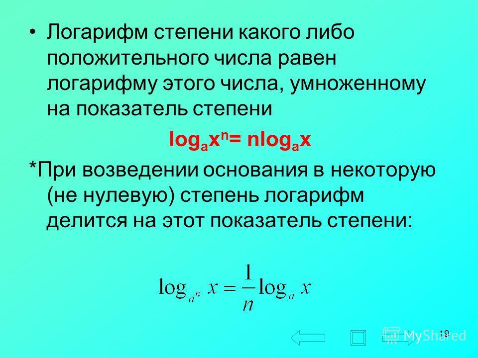 19 Логарифм степени какого либо положительного числа равен логарифму этого числа, умноженному на показатель степени log a x n = nlog a x *При возведении основания в некоторую (не нулевую) степень логарифм делится на этот показатель степени:
