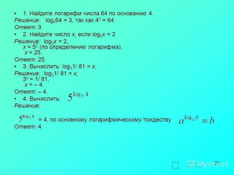 21 1. Найдите логарифм числа 64 по основанию 4. Решение: log 4 64 = 3, так как 4 3 = 64. Ответ: 3 2. Найдите число x, если log 5 x = 2 Решение: log 5 x = 2, x = 5 2 (по определению логарифма), x = 25. Ответ: 25. 3. Вычислить: log 3 1/ 81 = x, Решение