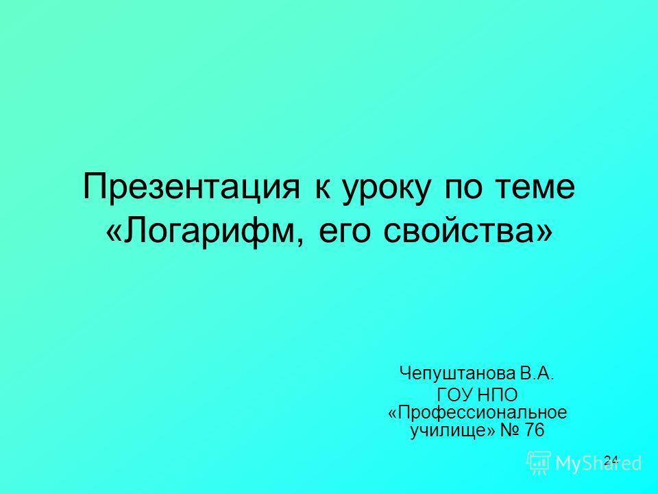 24 Презентация к уроку по теме «Логарифм, его свойства» Чепуштанова В.А. ГОУ НПО «Профессиональное училище» 76