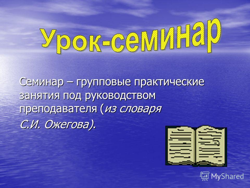 Семинар – групповые практические занятия под руководством преподавателя (из словаря С.И. Ожегова).