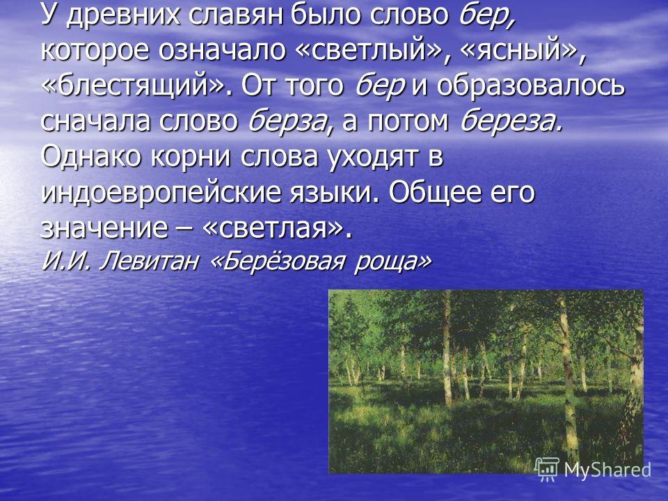 У древних славян было слово бер, которое означало «светлый», «ясный», «блестящий». От того бер и образовалось сначала слово берза, а потом береза. Однако корни слова уходят в индоевропейские языки. Общее его значение – «светлая». И.И. Левитан «Берёзо