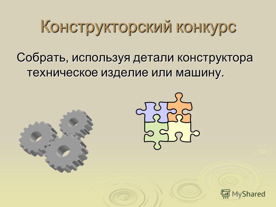 Конструкторский конкурс Собрать, используя детали конструктора техническое изделие или машину.