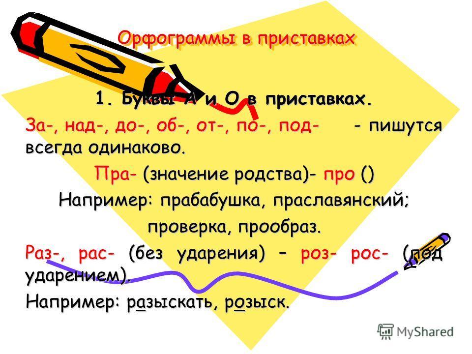 Орфограммы в приставках 1. Буквы А и О в приставках. За-, над-, до-, об-, от-, по-, под- - пишутся всегда одинаково. Пра- (значение родства)- про () Например: прабабушка, праславянский; проверка, прообраз. Раз-, рас- (без ударения) – роз- рос- (под у