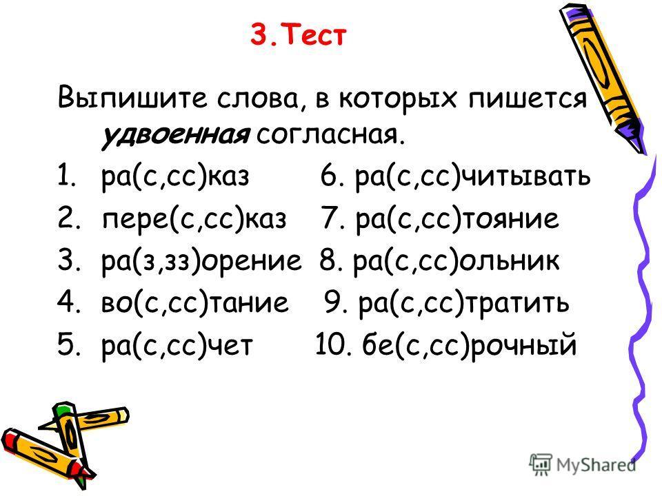 3.Тест Выпишите слова, в которых пишется удвоенная согласная. 1.ра(с,сс)каз 6. ра(с,сс)читывать 2.пере(с,сс)каз 7. ра(с,сс)тояние 3.ра(з,зз)орение 8. ра(с,сс)ольник 4.во(с,сс)тание 9. ра(с,сс)тратить 5.ра(с,сс)чет 10. бе(с,сс)рочный