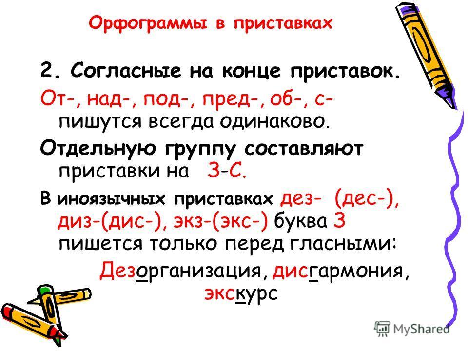 Орфограммы в приставках 2. Согласные на конце приставок. От-, над-, под-, пред-, об-, с- пишутся всегда одинаково. Отдельную группу составляют приставки на З-С. В иноязычных приставках дез- (дес-), диз-(дис-), экз-(экс-) буква З пишется только перед