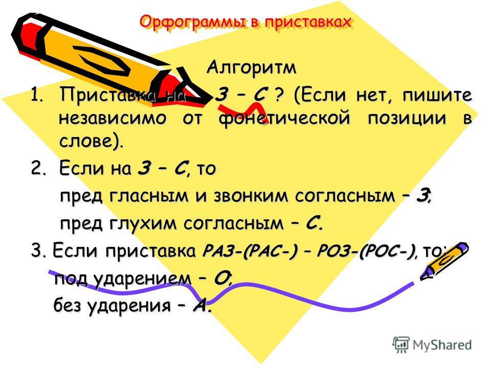 Орфограммы в приставках Алгоритм 1.Приставка на З – С ? (Если нет, пишите независимо от фонетической позиции в слове). 2.Если на З – С, то пред гласным и звонким согласным – З; пред гласным и звонким согласным – З; пред глухим согласным – С. пред глу