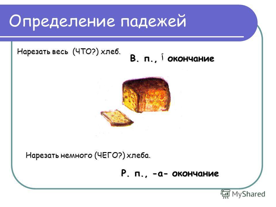 Определение падежей Нарезать весь (ЧТО?) хлеб. Нарезать немного (ЧЕГО?) хлеба. В. п., ٱ окончание Р. п., -а- окончание