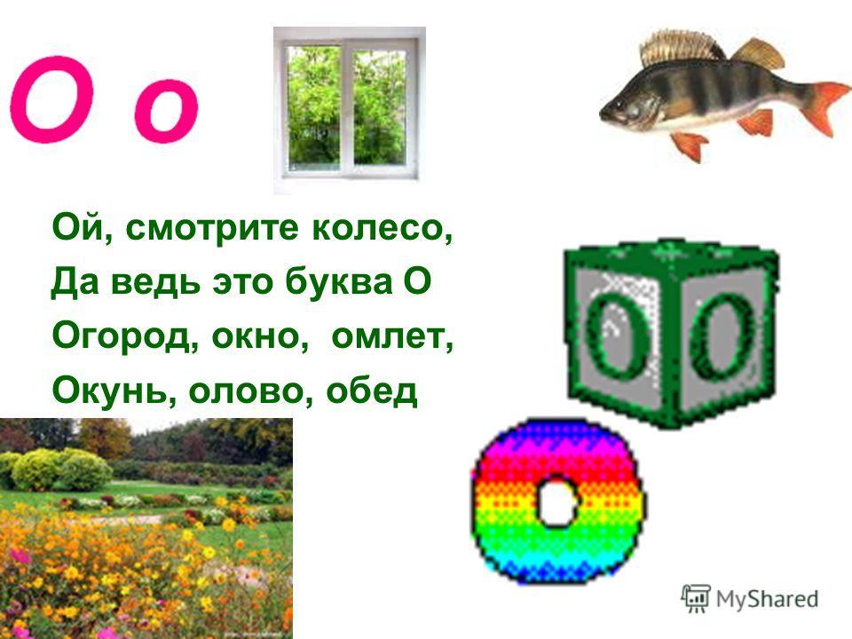 Ой, смотрите колесо, Да ведь это буква О Огород, окно, омлет, Окунь, олово, обед