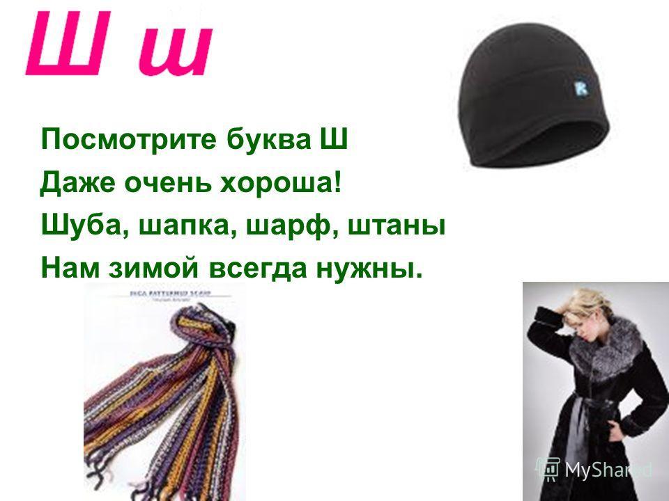 Посмотрите буква Ш Даже очень хороша! Шуба, шапка, шарф, штаны Нам зимой всегда нужны.