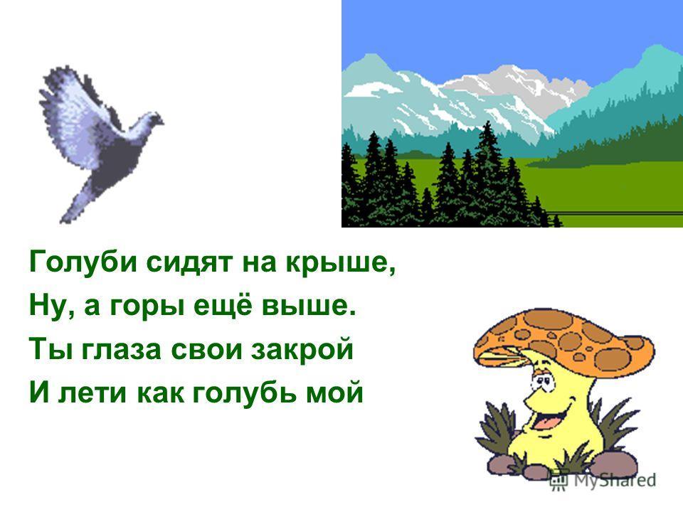 Голуби сидят на крыше, Ну, а горы ещё выше. Ты глаза свои закрой И лети как голубь мой