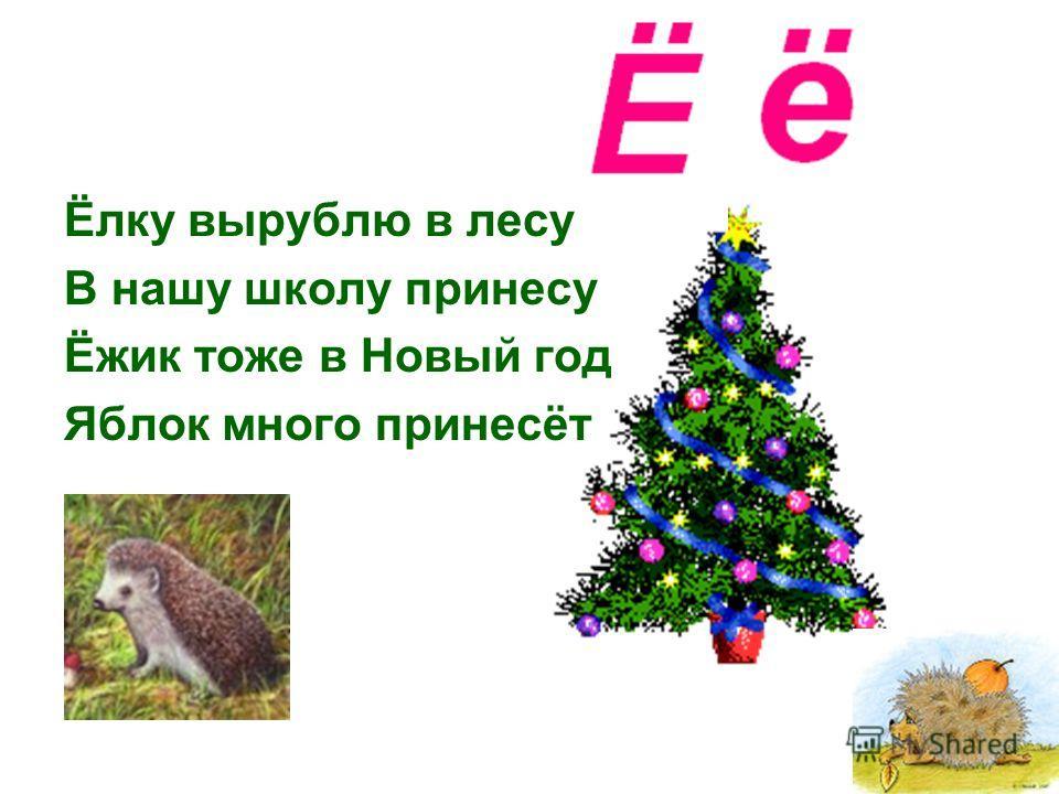Ёлку вырублю в лесу В нашу школу принесу Ёжик тоже в Новый год Яблок много принесёт