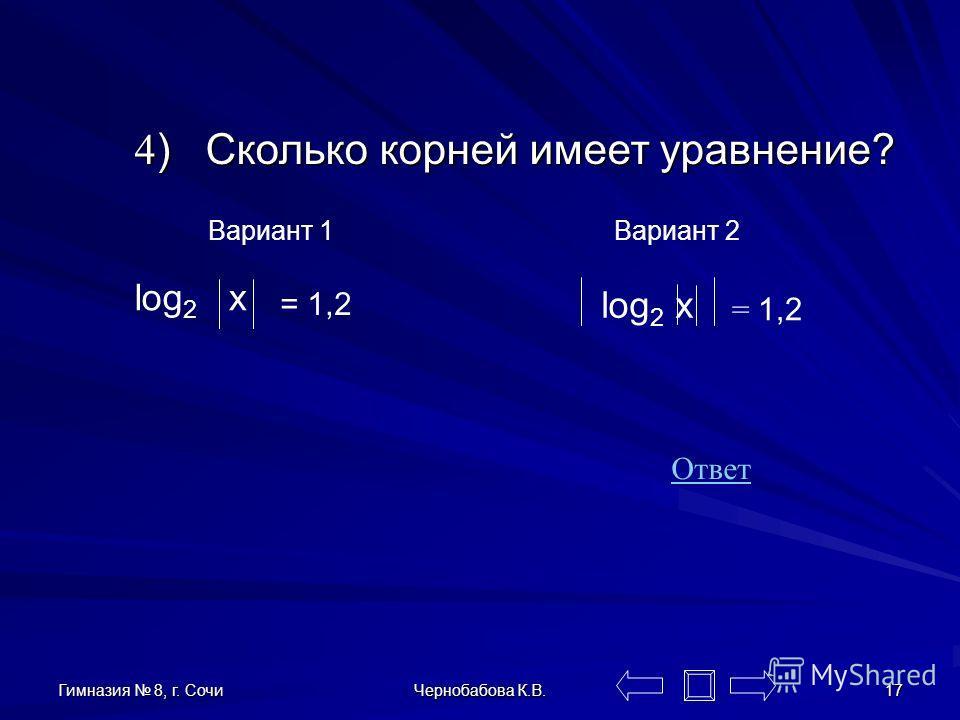 Гимназия 8, г. Сочи Чернобабова К.В. 16 Если f(x)>0 и g(x)>0, a>0 и a 1, то уравнение log a f(x) = log a g(x) равносильно уравнению f(x)=g(x) f(x)=g(x) Теорема о корне Пусть функция f(x) возрастает (или убывает) на промежутке Х, число a – любое значе