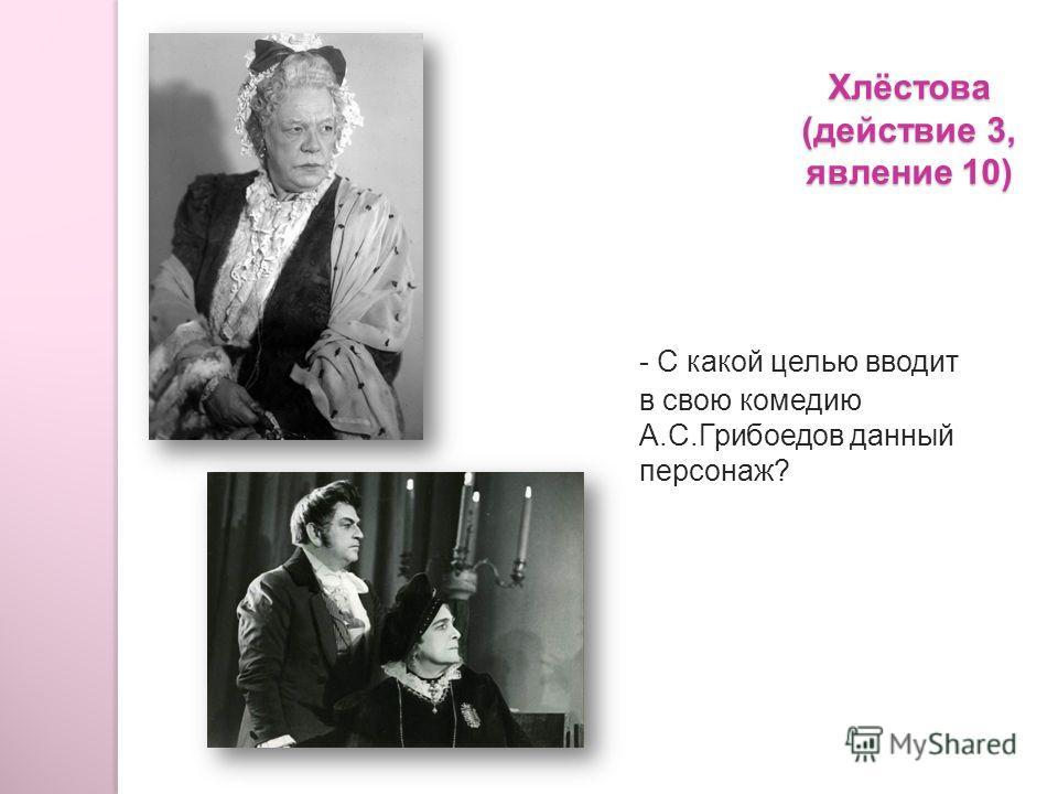 Хлёстова (действие 3, явление 10) - С какой целью вводит в свою комедию А.С.Грибоедов данный персонаж?