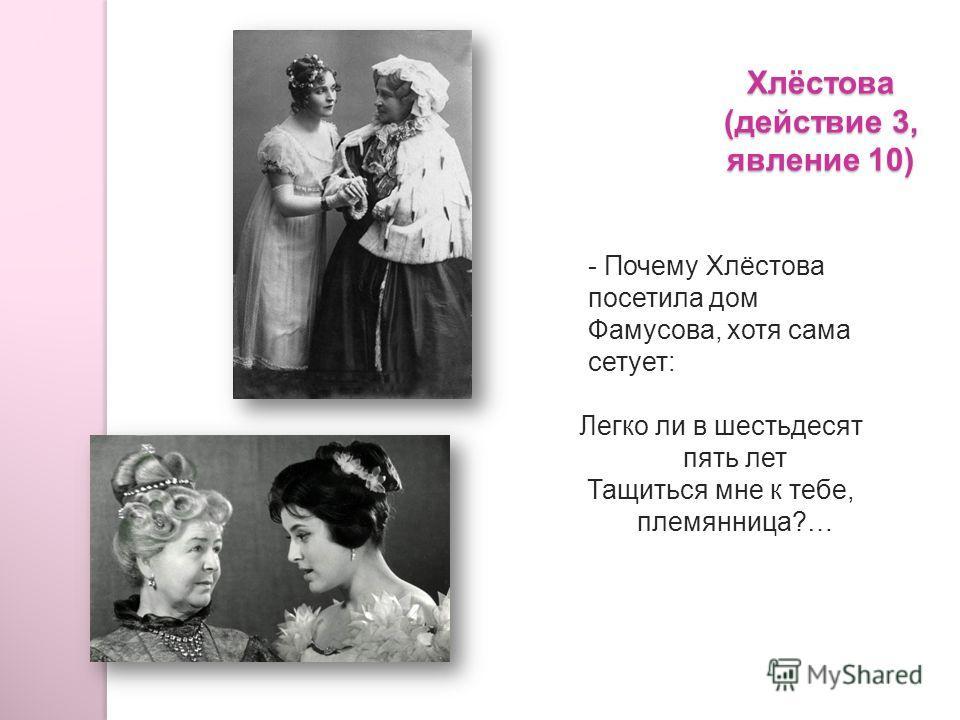 Хлёстова (действие 3, явление 10) - Почему Хлёстова посетила дом Фамусова, хотя сама сетует: Легко ли в шестьдесят пять лет Тащиться мне к тебе, племянница?…