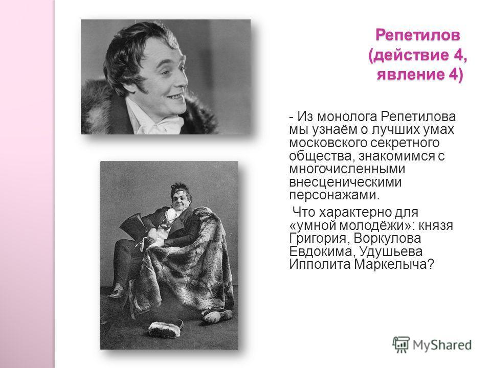 Репетилов (действие 4, явление 4) - Из монолога Репетилова мы узнаём о лучших умах московского секретного общества, знакомимся с многочисленными внесценическими персонажами. Что характерно для «умной молодёжи»: князя Григория, Воркулова Евдокима, Уду