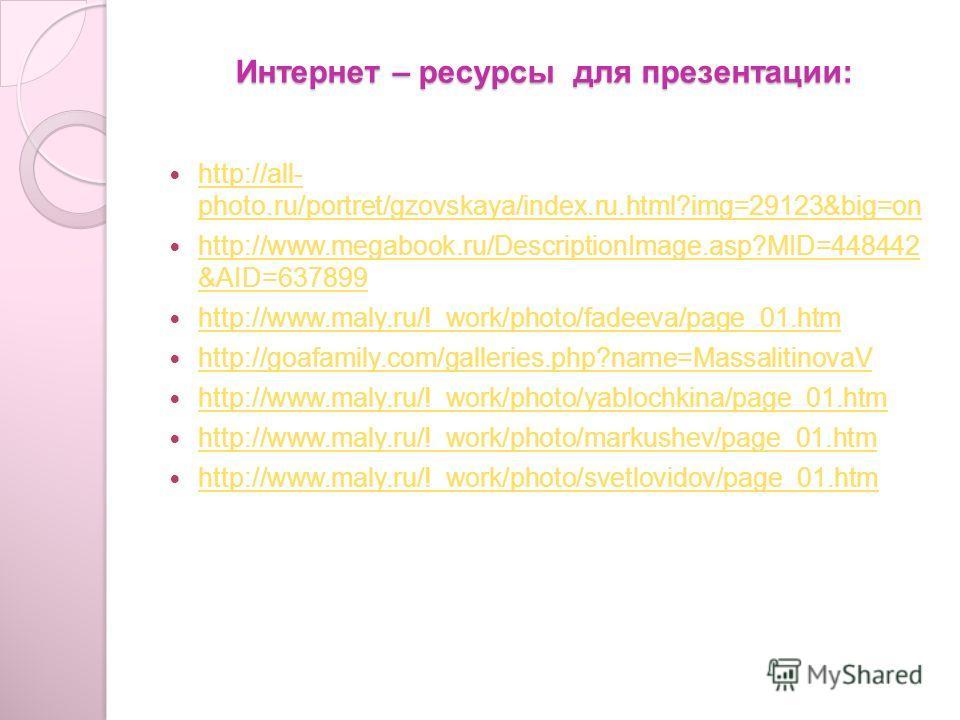 Интернет – ресурсы для презентации: http://all- photo.ru/portret/gzovskaya/index.ru.html?img=29123&big=on http://all- photo.ru/portret/gzovskaya/index.ru.html?img=29123&big=on http://www.megabook.ru/DescriptionImage.asp?MID=448442 &AID=637899 http://